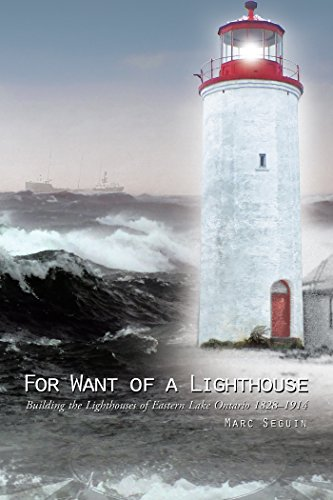 For Want of a Lighthouse: Building the Lighthouses of Eastern Lake Ontario 1828–1914 (English Edition)