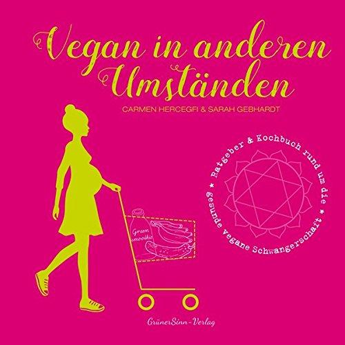 Vegan in anderen Umständen: Ratgeber & Kochbuch rund um die gesunde vegane Schwangerschaft