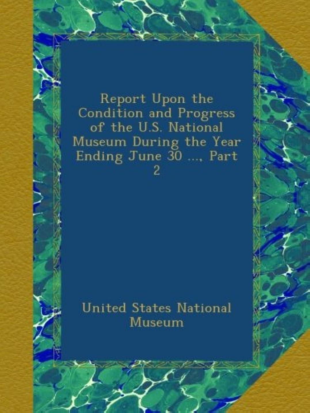 ほかに食料品店国際Report Upon the Condition and Progress of the U.S. National Museum During the Year Ending June 30 ..., Part 2