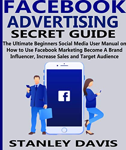FACEBOOK ADVERTISING SECRET GUIDE: The Ultimate Beginners Social Media User Manual on How to Use Facebook Marketing Become A Brand Influencer, Increase Sales and Target Audience (English Edition)