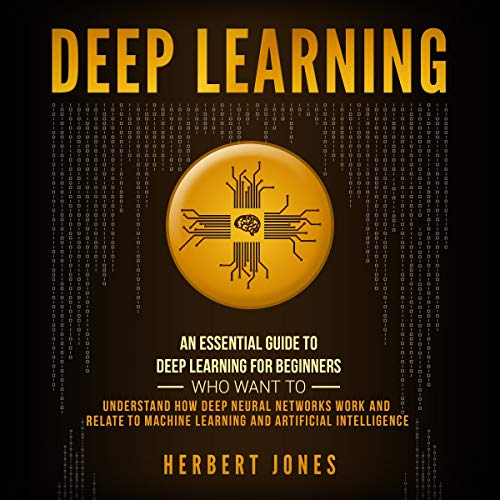 Deep Learning: An Essential Guide to Deep Learning for Beginners Who Want to Understand How Deep Neural Networks Work and Relate to Machine Learning and Artificial Intelligence cover art