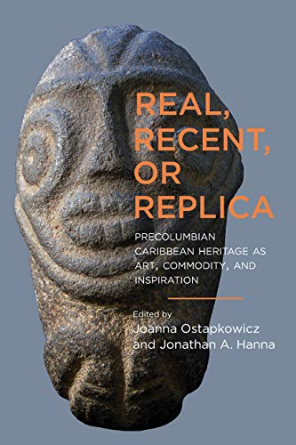 Real, Recent, or Replica: Precolumbian Caribbean Heritage as Art, Commodity, and Inspiration (Caribbean Archaeology and Ethnohistory)