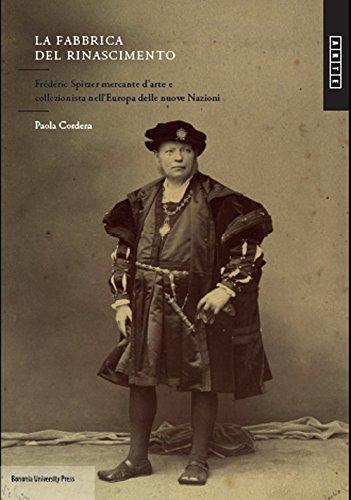 La fabbrica del Rinascimento. Frédéric Spitzer mercante d'arte e collezionista nell'Europa e delle nuove nazioni