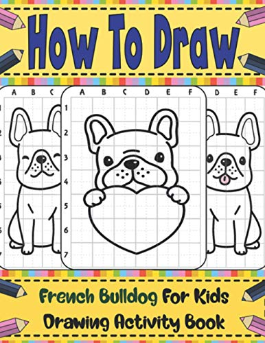 How To Draw French Bulldog For Kids: Learn To Draw Cute French Bulldog Step By Step With Copy Method Guide . Over 20 Illustrations To Practice Drawing Skills . How To Draw Book For Kids 9 12