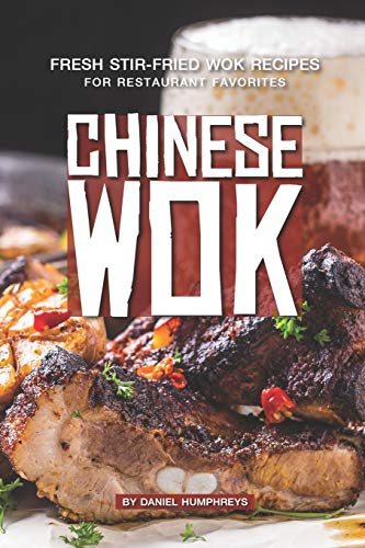 Chinese Wok: Fresh Stir-Fried Wok Recipes for Restaurant Favorites