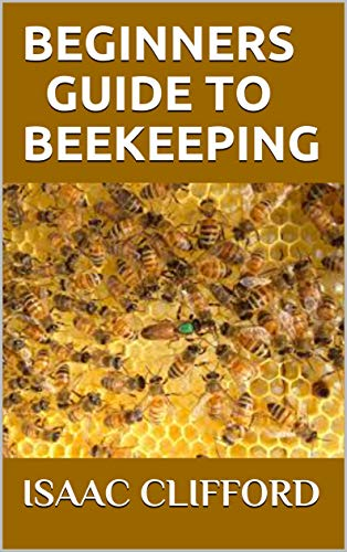 BEGINNERS GUIDE TO BEEKEEPING: Everything You Need To Know About Bee And How To Raise Your Bee Colonies
