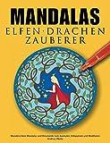Mandalas Elfen Drachen Zauberer: Wunderschöne Mandalas mit Feen, Elfen, Drachen und Zauberern zum Ausmalen und Meditieren: Wunderschne Mandalas mit ... und Zauberern zum Ausmalen und Meditieren