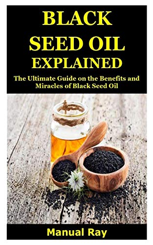 Black Seed Oil Explained: The Ultimate Guide on the Benefits and Miracles of Black Seed Oil