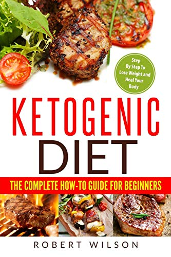 Ketogenic Diet: The Complete How-To Guide For Beginners: Ketogenic Diet For Beginners: Step By Step