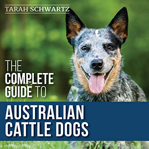 The Complete Guide to Australian Cattle Dogs Audiobook By Tarah Schwartz cover art