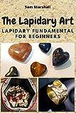 The Lapidary Art: Lapidary Fundamental for Beginners