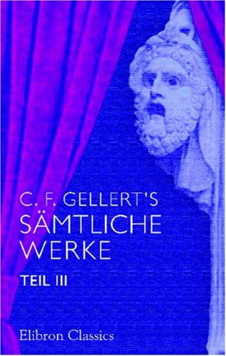 C. F. Gellert's sämtliche Werke: Teil 3