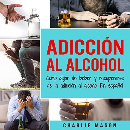 Image for Adicción Al Alcohol [Alcohol Addiction]: Cómo Dejar De Beber Y Recuperarse De La Adicción Al Alcohol En Español