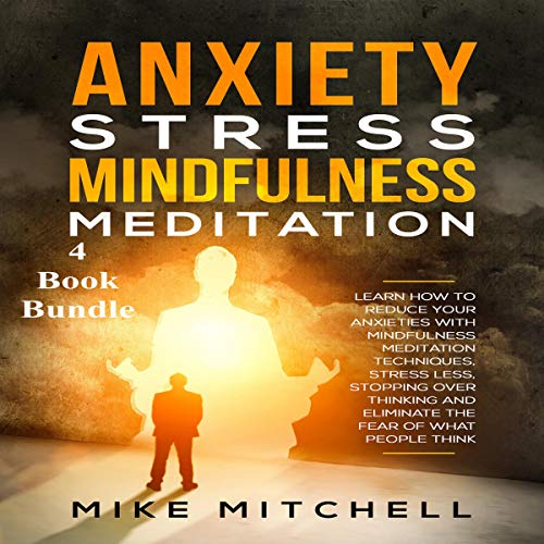 Anxiety Stress Mindfulness Meditation 4 Book Bundle: Learn How to Reduce Your Anxieties with Meditation Techniques, Stress Less, Stopping Over-Thinking, and Eliminate the Fear of What People Think audiobook cover art