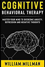 Cognitive Behavioral Therapy (CBT) Master Your Mind To Overcome Anxiety, Depression And Negative Thoughts: A CBT Self Help Guide For Self Empowerment, Building Brain Strength and Handling Phobias