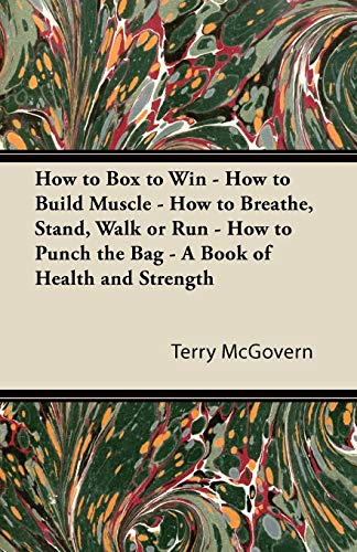 How to Box to Win - How to Build Muscle - How to Breathe, Stand, Walk or Run - How to Punch the Bag - A Book of Health and Strength