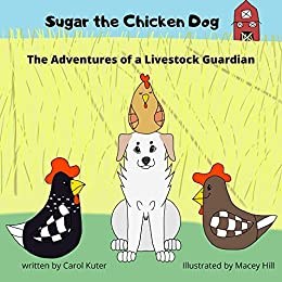 Sugar the Chicken Dog: The Adventures of a Livestock Guardian by [Carol Kuter, Macey Hill]