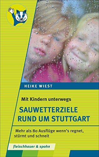 Mit Kindern unterwegs – Sauwetterziele rund um Stuttgart: 80 Ausflüge wenn's regnet, stürmt und schneit: 80 Ausflge wenn's regnet, strmt und schneit
