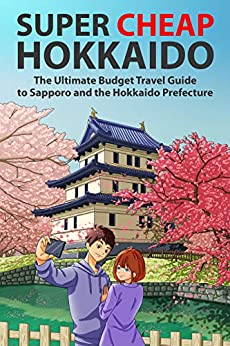 [Matthew Baxter, Arabelle Majan]のSuper Cheap Hokkaido: The Ultimate Budget Travel Guide to Sapporo and the Hokkaido Prefecture (Super Cheap Japan Book 2) (English Edition)