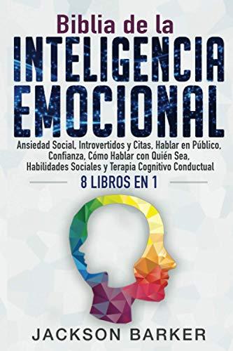 Biblia de la Inteligencia Emocional: Ansiedad Social, Introvertidos y Citas, Hablar en Público, Confianza, Cómo Hablar con Quién Sea, Habilidades ... 1 (Dominio de la inteligencia emocional)