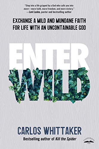 Enter Wild: Exchange a Mild and Mundane Faith for Life with an Uncontainable God