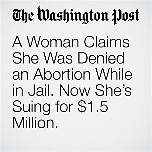 A Woman Claims She Was Denied an Abortion While in Jail. Now She's Suing for $1.5 Million. copertina