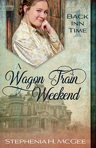 A Wagon Train Weekend: A Time Travel Historical Romance (The Back Inn Time Series Book 1) by [Stephenia H. McGee]