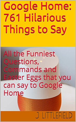 Google Home: 761 Hilarious Things to Say: All the Funniest Questions, Commands and Easter Eggs that you can say to Google Home. Your fun guide to all the ... Fun Books Series Book 1) (English Edition)