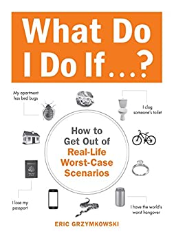 What Do I Do If...?: How to Get Out of Real-Life Worst-Case Scenarios by [Eric Grzymkowski]