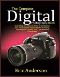 The Complete Digital Photography Book: Everything You Need to Know to Get Started as a Photographer, Master the Art of Posing, Shooting and Creating ... Amazing Photographs (Perfecting photography)