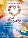 Aloha: Gelebte Liebe und hawaiianische Huna-Philosophie - Jeanne Ruland