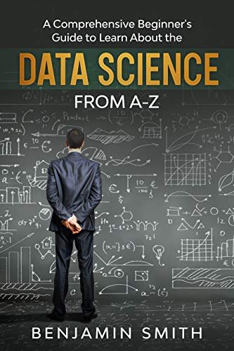 DATA SCIENCE: A Comprehensive Beginner's Guide to Learn About the Realms of Data Science from A-Z (English Edition)