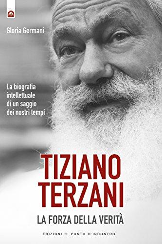 Tiziano Terzani: la forza della verità: La biografia intellettuale di un saggio dei nostri tempi