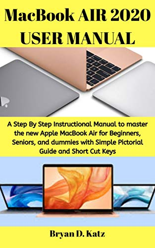 MacBook AIR 2020 USER MANUAL: A Step By Step Instructional Manual to master the new Apple MacBook Air for Beginners, Seniors, and dummies with Simple Pictorial Guide and Short Cut Keys