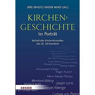 Kirchengeschichte im Porträt Katholische Kirchenhistoriker des 20. Jahrhunderts