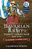 The Bavarian Army During the Thirty Years War, 1618-1648: The Backbone of the Catholic League...