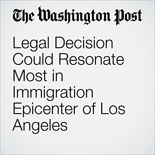Legal Decision Could Resonate Most in Immigration Epicenter of Los Angeles cover art