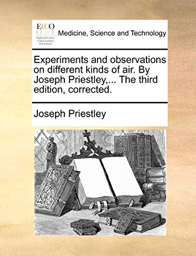 Experiments and Observations on Different Kinds of Air. by Joseph Priestley, ... the Third Edition, Corrected