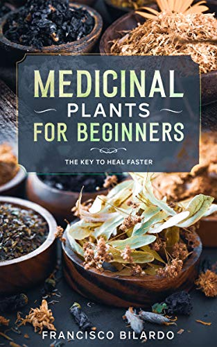 Medicinal plants for beginners: A practical reference guide for more than 200 herbs and remedies for common diseases by [Francisco Bilardo]