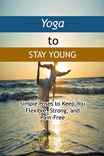 Yoga to Stay Young: Simple Poses to Keep You Flexible, Strong, and Pain-Free: Stay Flexible and Fit for Life