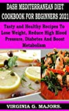 DASH MEDITERRANEAN DIET COOKBOOK FOR BEGINNERS 2021: Tasty and Healthy Recipes to Lose Weight, Reduce High Blood Pressure, Diabetes and Boost Metabolism (English Edition)