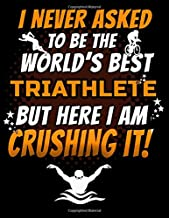 I Never Asked To Be The World's Best Triathlete But Here I Am Crushing It!: 150 Pg Workout Log for Cyclists and Swimmers