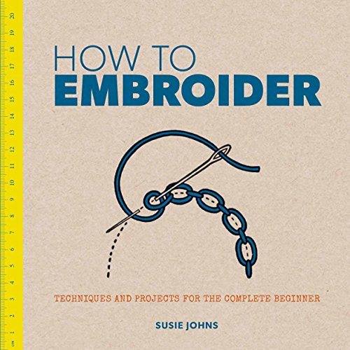 How to Embroider: Techniques and Projects for the Complete Beginner