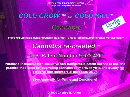 COLD GROW™ and COLD KILL™ for Cannabis: Improved Yield and Quality Via Shoot-To-Root Temperature Differential Management™ Using COLD to bend plants to ... *Patent License Included* (English Edition)