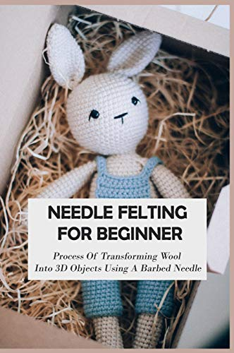 Needle Felting For Beginner: Process Of Transforming Wool Into 3D Objects Using A Barbed Needle: Felting Wool Instructions (English Edition)