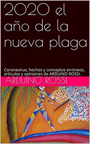 2020 el año de la nueva plaga: Coronavirus, hechos y conceptos erróneos, artículos y opiniones de ARDUINO ROSSI. (Articoli e opinioni nº 6) (Spanish Edition)