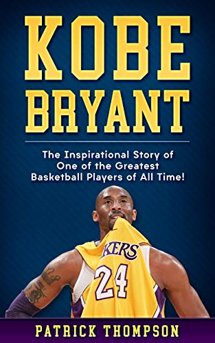 Kobe Bryant: The Inspirational Story of One of the Greatest Basketball Players of All Time! (English Edition)
