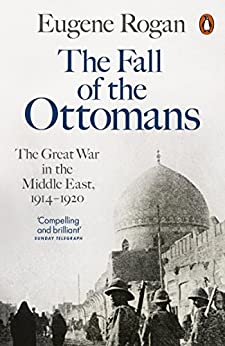 The Fall of the Ottomans: The Great War in the Middle East, 1914-1920 by [Eugene Rogan]