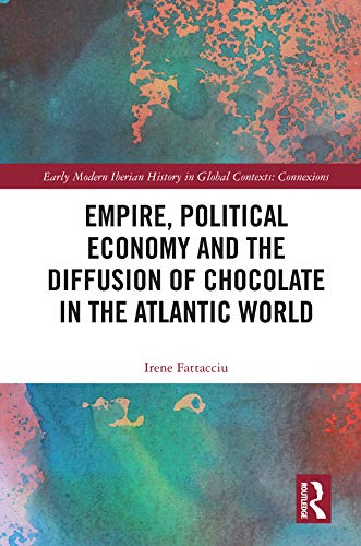 Empire, Political Economy, and the Diffusion of Chocolate in the Atlantic World (Early Modern Iberian History in Global Contexts) (English Edition)
