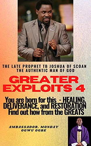 Greater Exploits – 4: The Late Prophet TB Joshua of SCOAN – The Authentic Man of God You are Born for This – Healing, Deliverance and Restoration – Find out how from the Greats